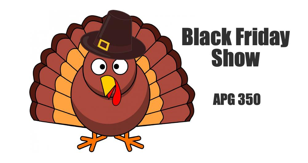 APG 350 – Black Friday Show